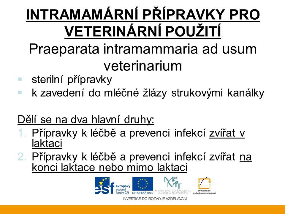 INTRAMAMÁRNÍ PŘÍPRAVKY PRO VETERINÁRNÍ POUŽITÍ Praeparata intramammaria ad usum veterinarium  sterilní přípravky  k zavedení do mléčné žlázy strukovými kanálky Dělí se na dva hlavní druhy: 1.Přípravky k léčbě a prevenci infekcí zvířat v laktaci 2.Přípravky k léčbě a prevenci infekcí zvířat na konci laktace nebo mimo laktaci