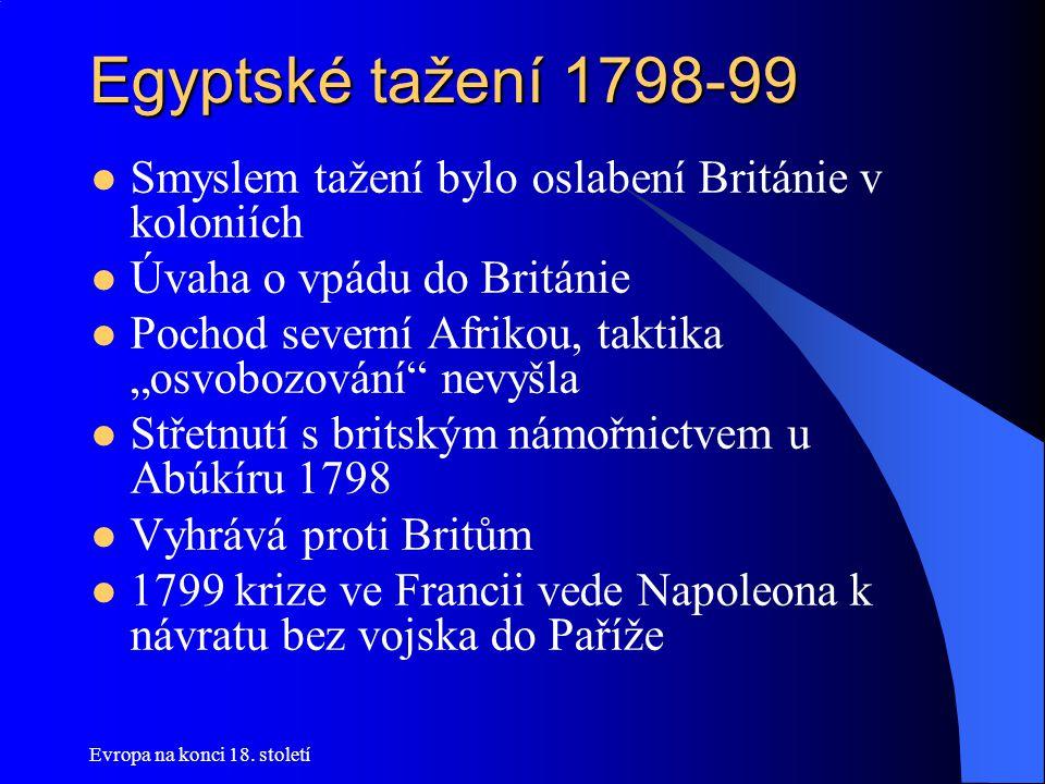 """Egyptské tažení 1798-99  Smyslem tažení bylo oslabení Británie v koloniích  Úvaha o vpádu do Británie  Pochod severní Afrikou, taktika """"osvobozování nevyšla  Střetnutí s britským námořnictvem u Abúkíru 1798  Vyhrává proti Britům  1799 krize ve Francii vede Napoleona k návratu bez vojska do Paříže"""