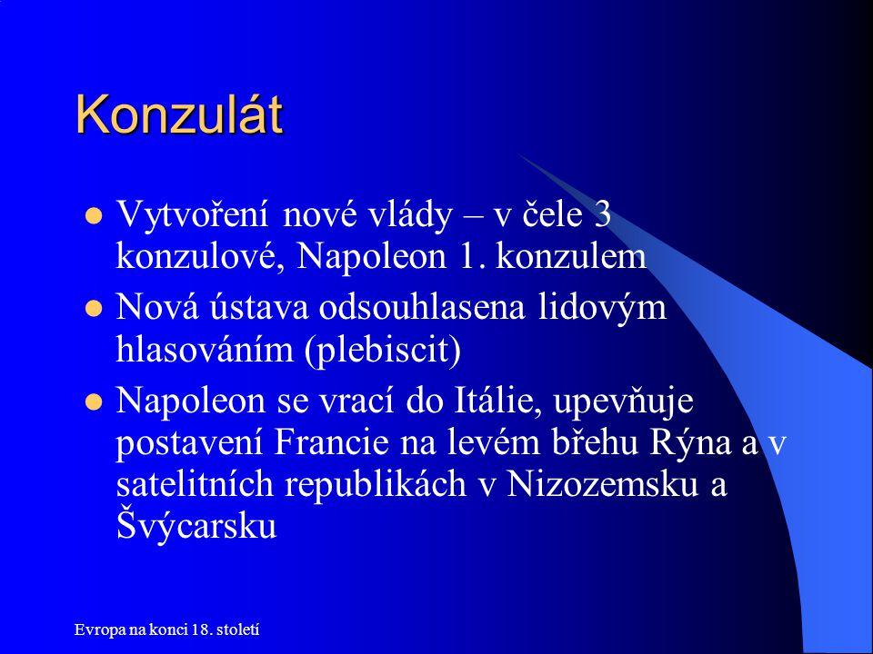 Evropa na konci 18.století Konzulát  Vytvoření nové vlády – v čele 3 konzulové, Napoleon 1.