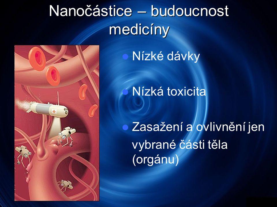 Nanočástice – budoucnost medicíny  Nízké dávky  Nízká toxicita  Zasažení a ovlivnění jen vybrané části těla (orgánu)