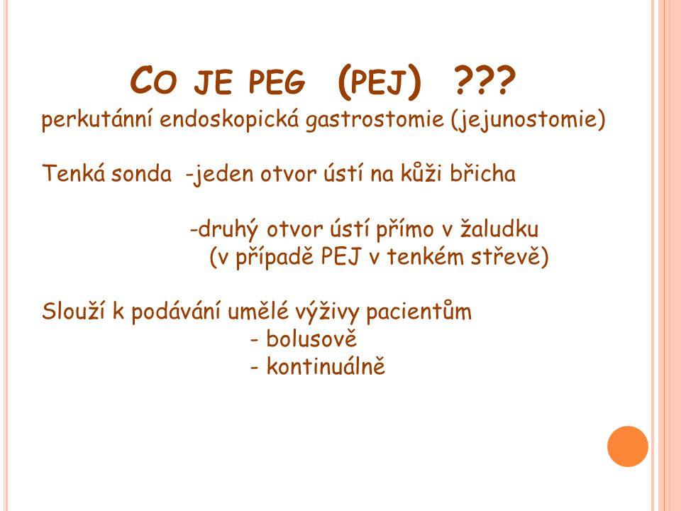 C O JE PEG ( PEJ ) ??? perkutánní endoskopická gastrostomie (jejunostomie) Tenká sonda -jeden otvor ústí na kůži břicha -druhý otvor ústí přímo v žalu