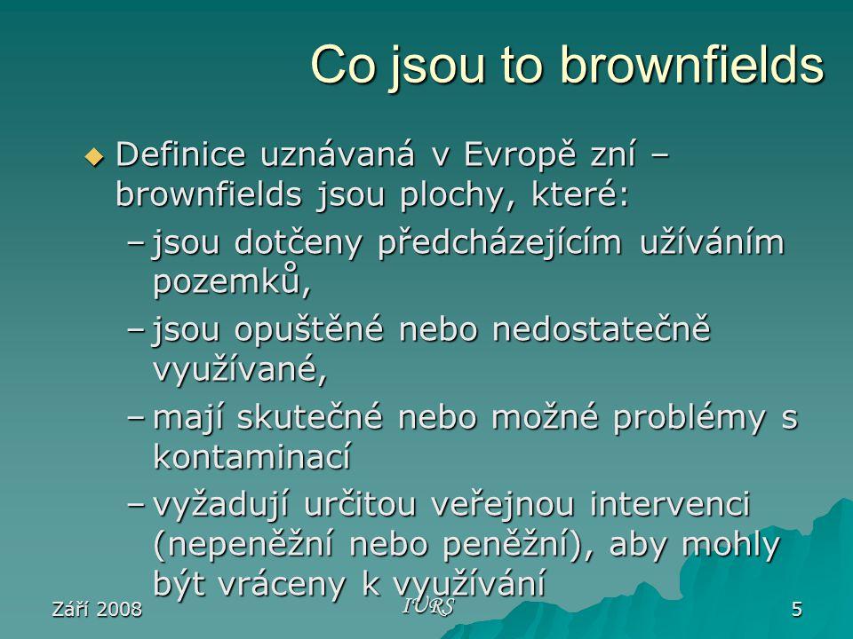 Září 2008 IURS 5 Co jsou to brownfields  Definice uznávaná v Evropě zní – brownfields jsou plochy, které: –jsou dotčeny předcházejícím užíváním pozemků, –jsou opuštěné nebo nedostatečně využívané, –mají skutečné nebo možné problémy s kontaminací –vyžadují určitou veřejnou intervenci (nepeněžní nebo peněžní), aby mohly být vráceny k využívání