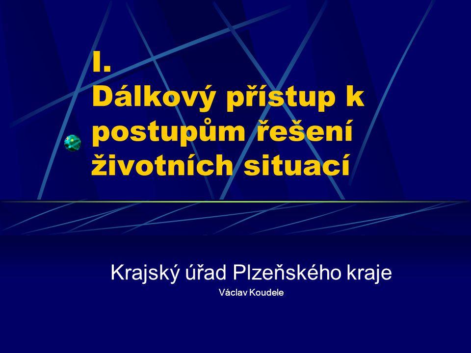 I. Dálkový přístup k postupům řešení životních situací Krajský úřad Plzeňského kraje Václav Koudele