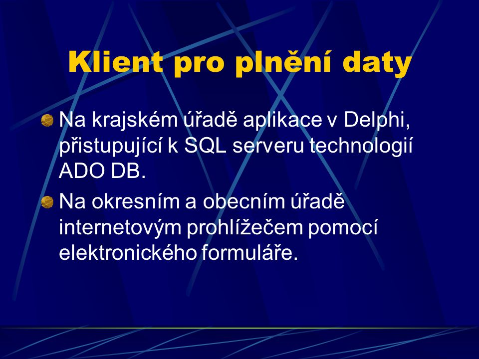 Klient pro plnění daty Na krajském úřadě aplikace v Delphi, přistupující k SQL serveru technologií ADO DB. Na okresním a obecním úřadě internetovým pr