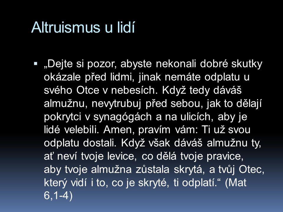 """Altruismus u lidí  """"Dejte si pozor, abyste nekonali dobré skutky okázale před lidmi, jinak nemáte odplatu u svého Otce v nebesích. Když tedy dáváš al"""
