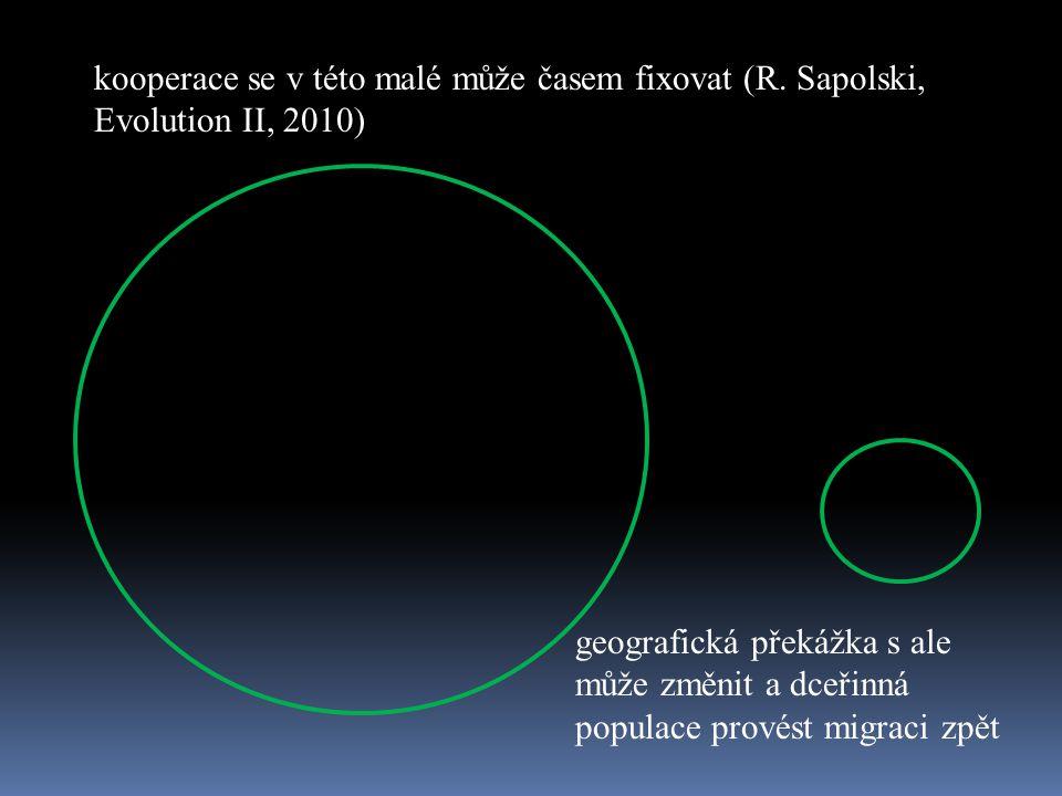 kooperace se v této malé může časem fixovat (R. Sapolski, Evolution II, 2010) geografická překážka s ale může změnit a dceřinná populace provést migra