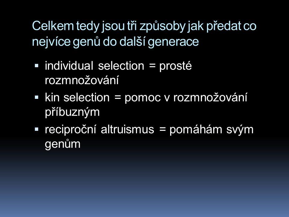 Celkem tedy jsou tři způsoby jak předat co nejvíce genů do další generace  individual selection = prosté rozmnožování  kin selection = pomoc v rozmn