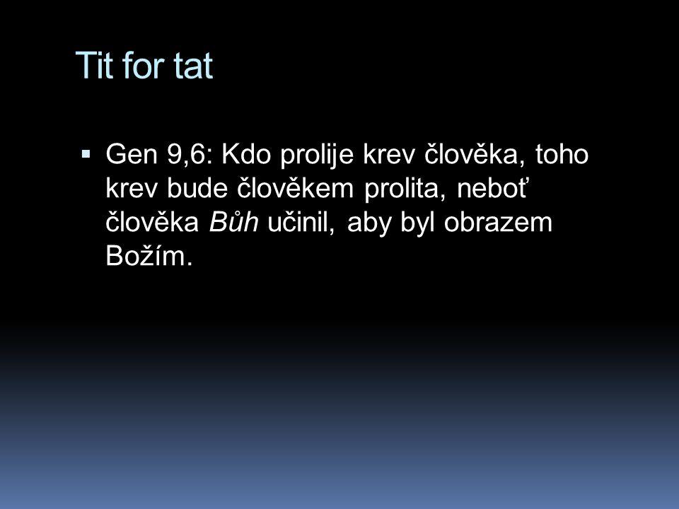 Tit for tat  Gen 9,6: Kdo prolije krev člověka, toho krev bude člověkem prolita, neboť člověka Bůh učinil, aby byl obrazem Božím.