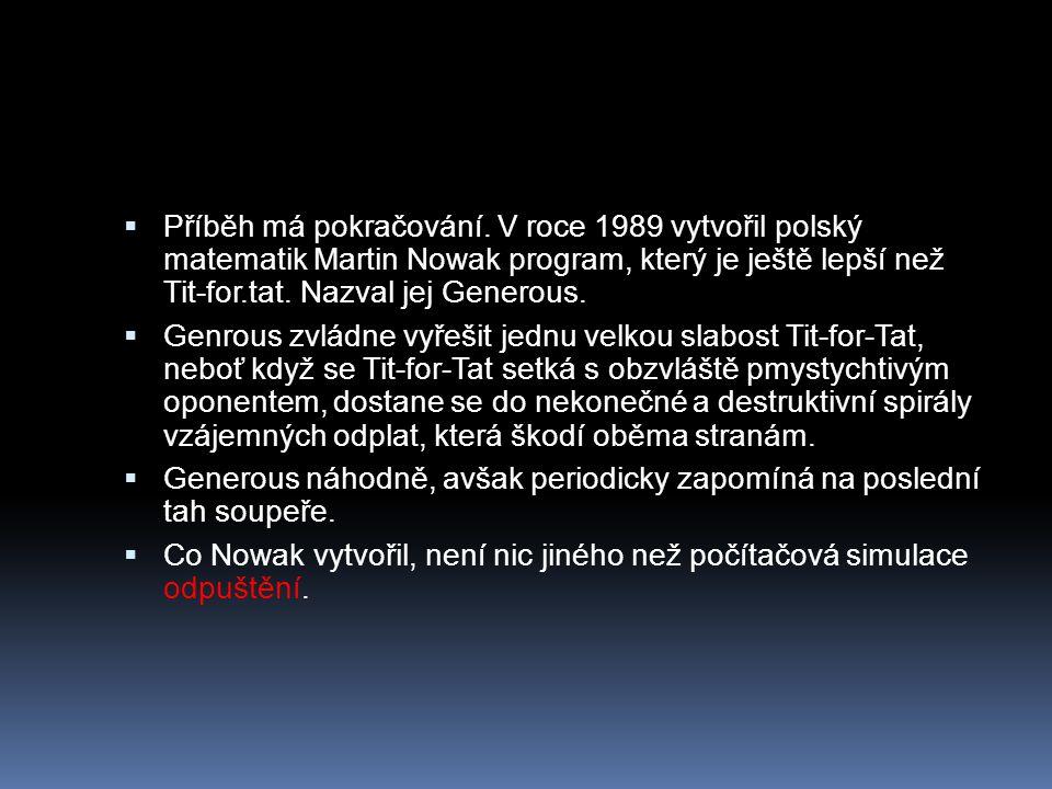  Příběh má pokračování. V roce 1989 vytvořil polský matematik Martin Nowak program, který je ještě lepší než Tit-for.tat. Nazval jej Generous.  Genr