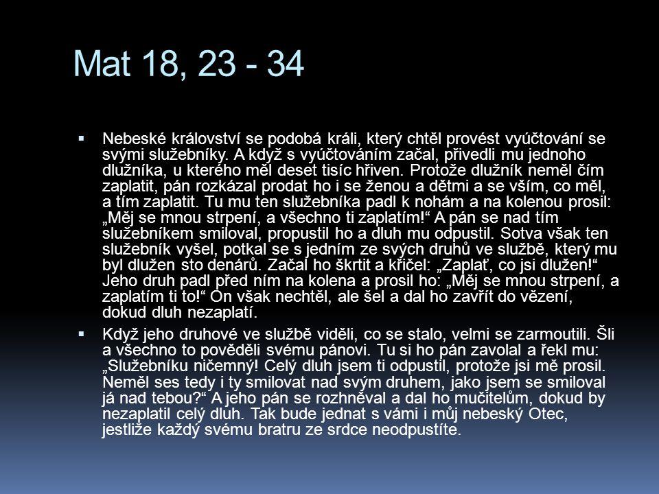 Mat 18, 23 - 34  Nebeské království se podobá králi, který chtěl provést vyúčtování se svými služebníky. A když s vyúčtováním začal, přivedli mu jedn