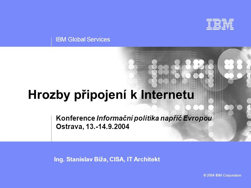 IBM Global Services Ing. Stanislav Bíža, CISA, IT Architekt © 2004 IBM Corporation Hrozby připojení k Internetu Konference Informační politika napříč