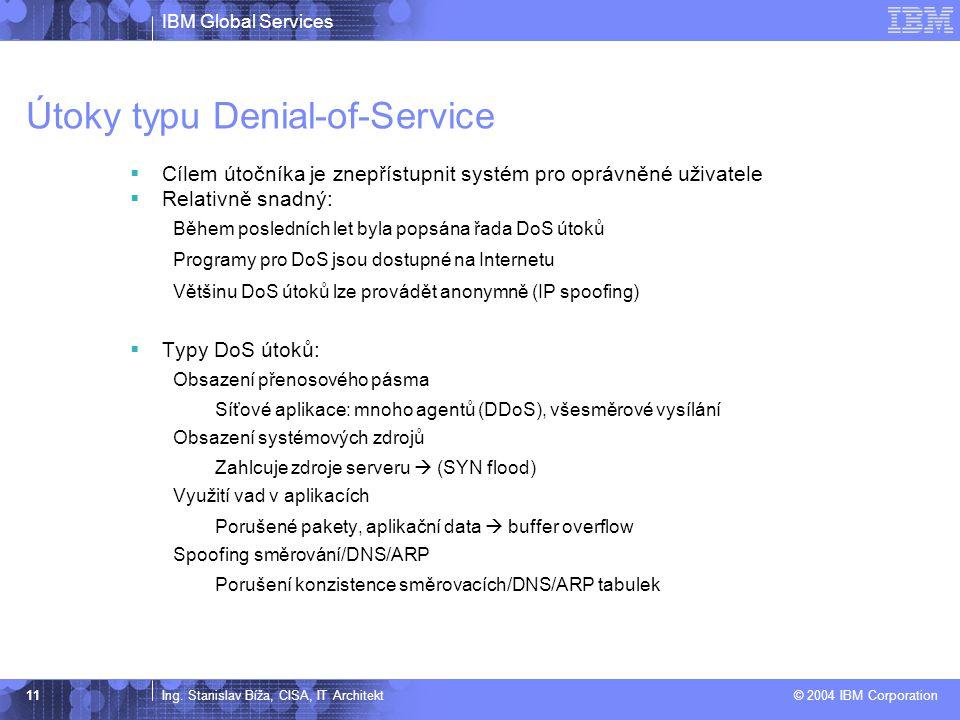 IBM Global Services Ing. Stanislav Bíža, CISA, IT Architekt © 2004 IBM Corporation 11 Útoky typu Denial-of-Service  Cílem útočníka je znepřístupnit s