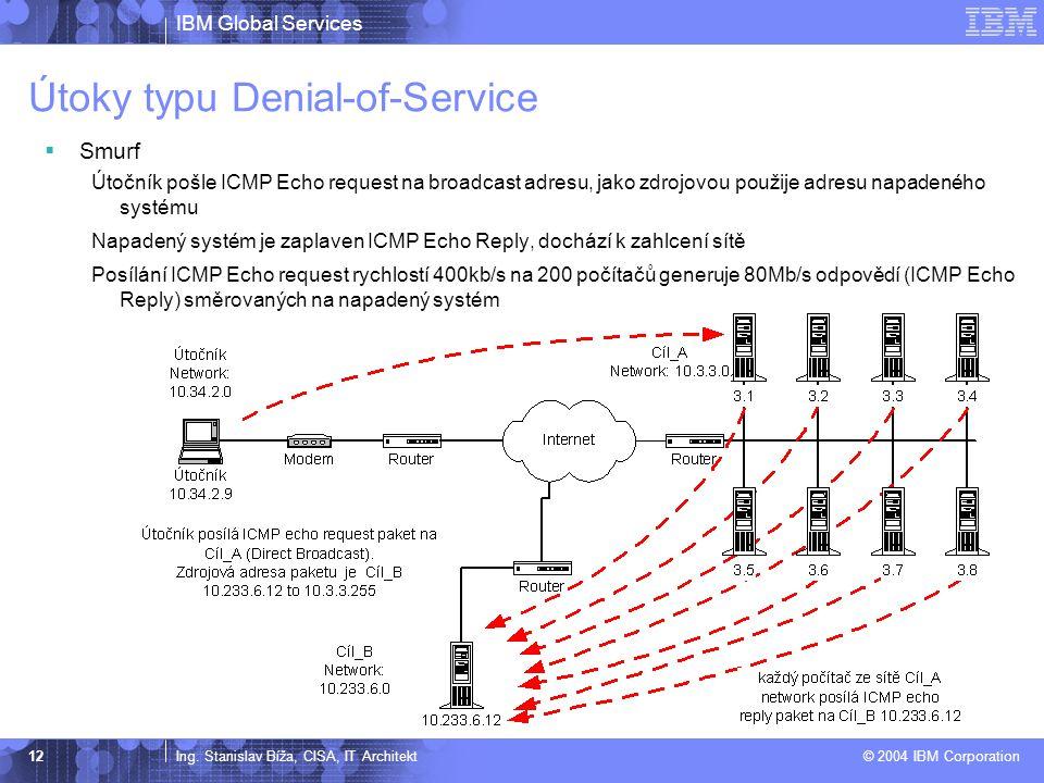 IBM Global Services Ing. Stanislav Bíža, CISA, IT Architekt © 2004 IBM Corporation 12 Útoky typu Denial-of-Service  Smurf Útočník pošle ICMP Echo req