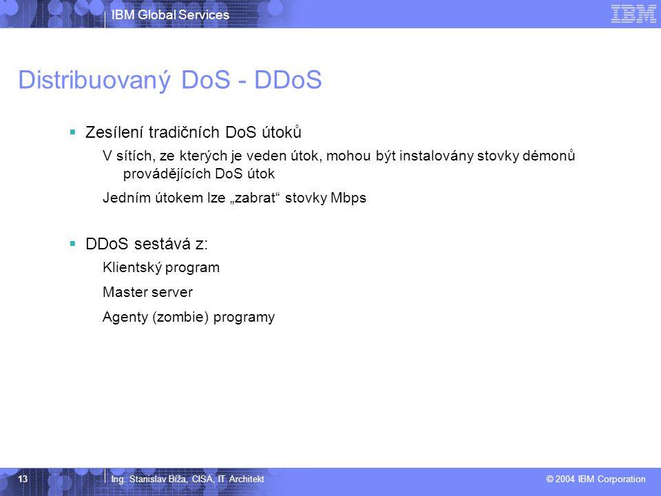 IBM Global Services Ing. Stanislav Bíža, CISA, IT Architekt © 2004 IBM Corporation 13 Distribuovaný DoS - DDoS  Zesílení tradičních DoS útoků V sítíc