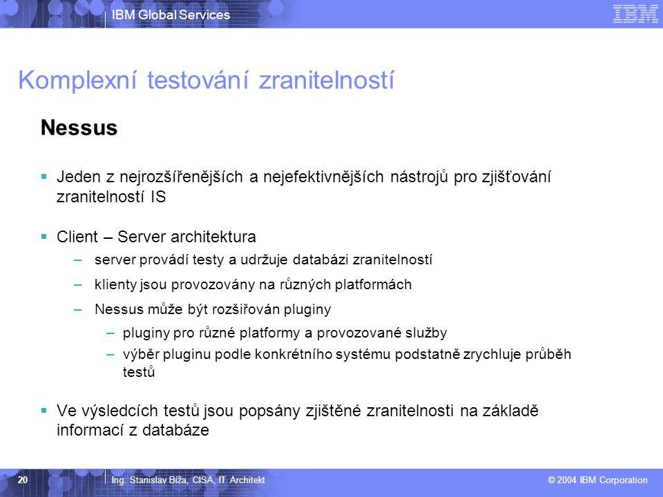 IBM Global Services Ing. Stanislav Bíža, CISA, IT Architekt © 2004 IBM Corporation 20 Komplexní testování zranitelností Nessus  Jeden z nejrozšířeněj