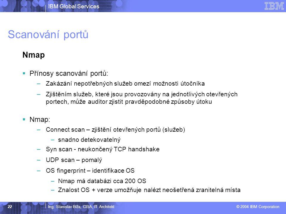 IBM Global Services Ing. Stanislav Bíža, CISA, IT Architekt © 2004 IBM Corporation 22 Scanování portů Nmap  Přínosy scanování portů: –Zakázání nepotř