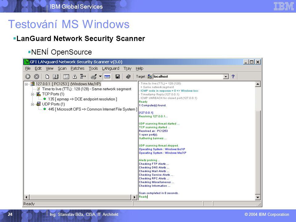 IBM Global Services Ing. Stanislav Bíža, CISA, IT Architekt © 2004 IBM Corporation 24 Testování MS Windows  LanGuard Network Security Scanner  NENÍ