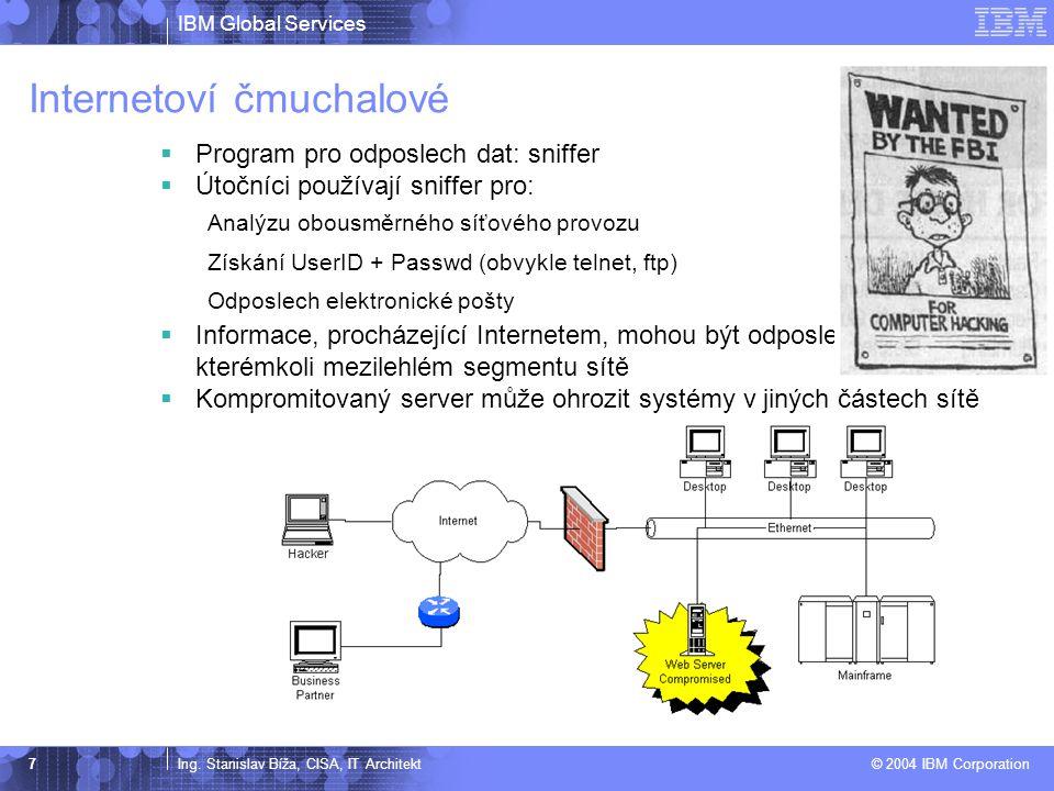 IBM Global Services Ing. Stanislav Bíža, CISA, IT Architekt © 2004 IBM Corporation 7 Internetoví čmuchalové  Program pro odposlech dat: sniffer  Úto