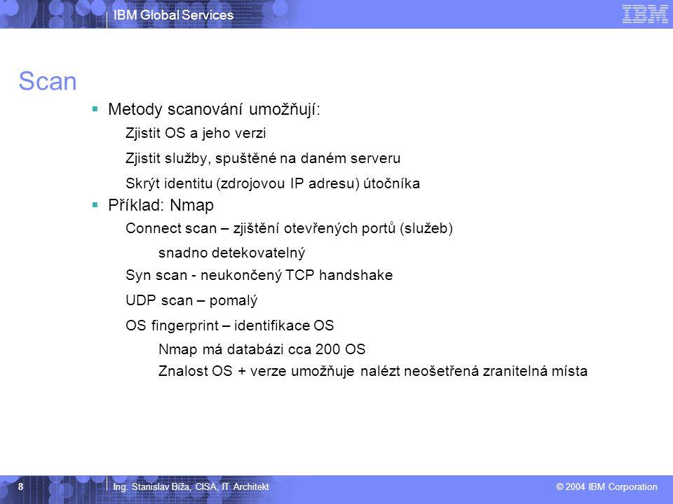 IBM Global Services Ing. Stanislav Bíža, CISA, IT Architekt © 2004 IBM Corporation 8 Scan  Metody scanování umožňují: Zjistit OS a jeho verzi Zjistit