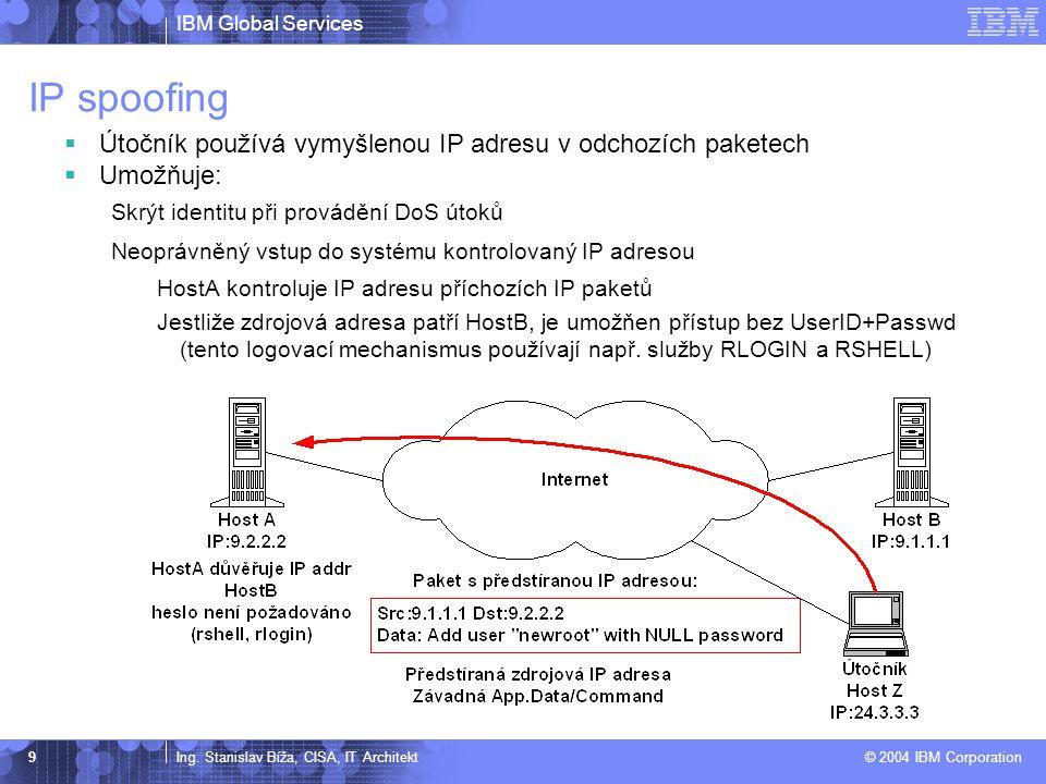 IBM Global Services Ing. Stanislav Bíža, CISA, IT Architekt © 2004 IBM Corporation 9 IP spoofing  Útočník používá vymyšlenou IP adresu v odchozích pa