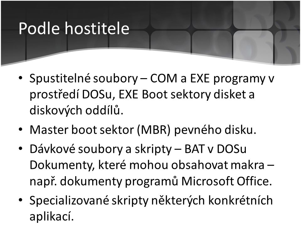 Podle hostitele • Spustitelné soubory – COM a EXE programy v prostředí DOSu, EXE Boot sektory disket a diskových oddílů. • Master boot sektor (MBR) pe