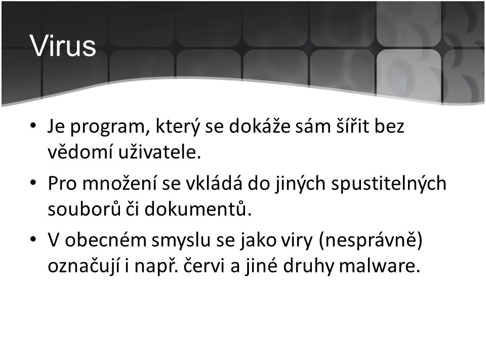 Virus • Je program, který se dokáže sám šířit bez vědomí uživatele. • Pro množení se vkládá do jiných spustitelných souborů či dokumentů. • V obecném