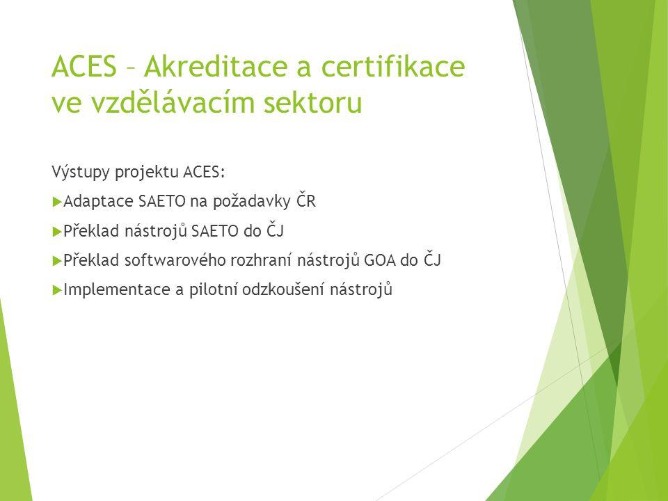ACES – Akreditace a certifikace ve vzdělávacím sektoru Výstupy projektu ACES:  Adaptace SAETO na požadavky ČR  Překlad nástrojů SAETO do ČJ  Překla