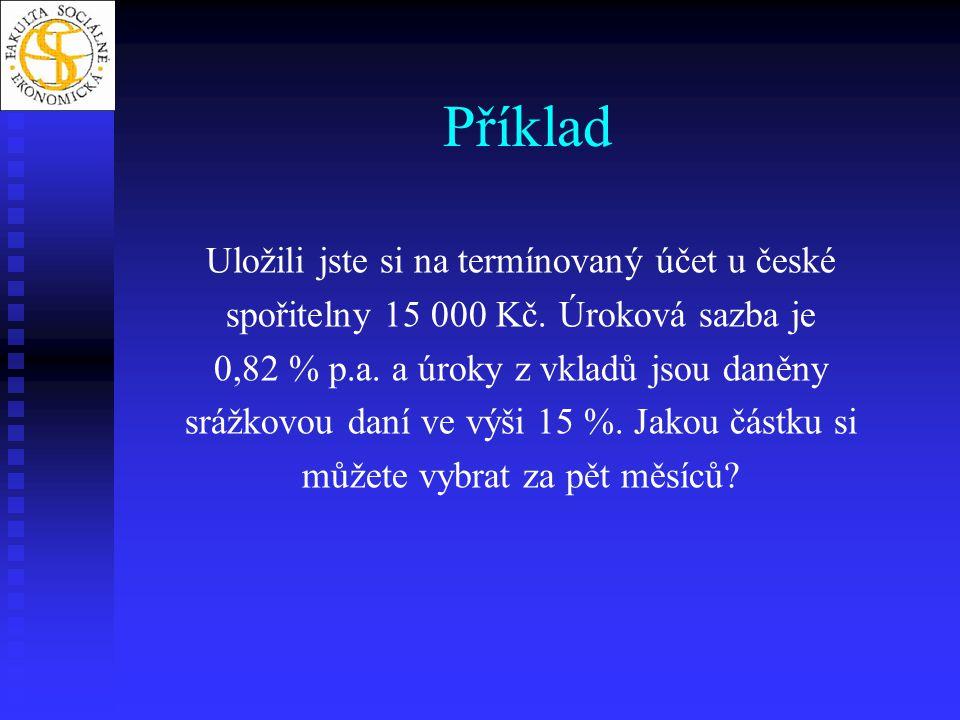 Příklad Uložili jste si na termínovaný účet u české spořitelny 15 000 Kč. Úroková sazba je 0,82 % p.a. a úroky z vkladů jsou daněny srážkovou daní ve