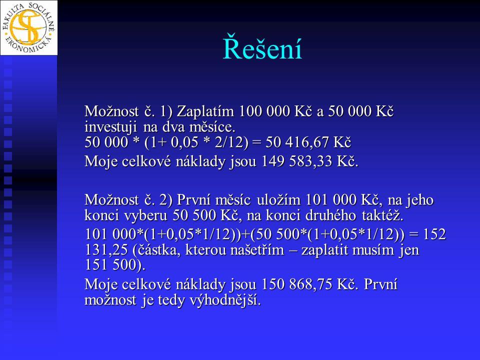 Řešení Možnost č. 1) Zaplatím 100 000 Kč a 50 000 Kč investuji na dva měsíce. 50 000 * (1+ 0,05 * 2/12) = 50 416,67 Kč Moje celkové náklady jsou 149 5