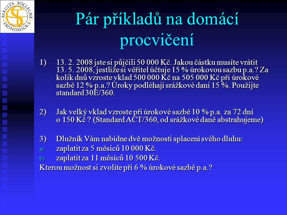 Pár příkladů na domácí procvičení 1)13. 2. 2008 jste si půjčili 50 000 Kč. Jakou částku musíte vrátit 13. 5. 2008, jestliže si věřitel účtuje 15 % úro