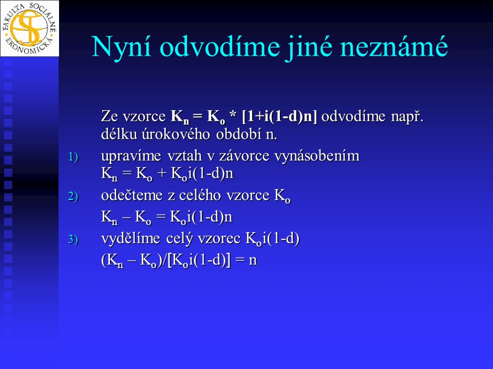 Nyní odvodíme jiné neznámé Ze vzorce K n = K o * [1+i(1-d)n] odvodíme např. délku úrokového období n. 1) upravíme vztah v závorce vynásobením K n = K