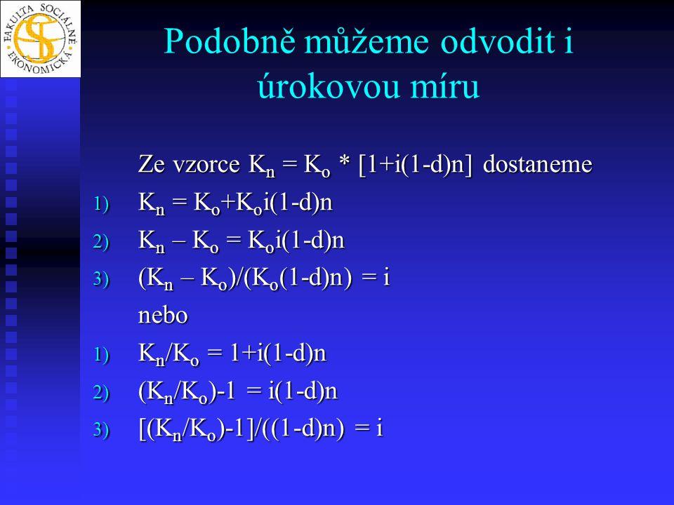 Podobně můžeme odvodit i úrokovou míru Ze vzorce K n = K o * [1+i(1-d)n] dostaneme 1) K n = K o +K o i(1-d)n 2) K n – K o = K o i(1-d)n 3) (K n – K o )/(K o (1-d)n) = i nebo 1) K n /K o = 1+i(1-d)n 2) (K n /K o )-1 = i(1-d)n 3) [(K n /K o )-1]/((1-d)n) = i