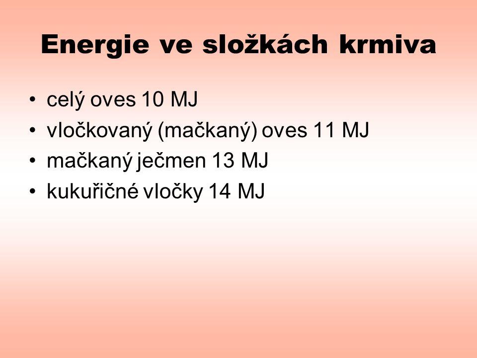 Energie ve složkách krmiva •celý oves 10 MJ •vločkovaný (mačkaný) oves 11 MJ •mačkaný ječmen 13 MJ •kukuřičné vločky 14 MJ