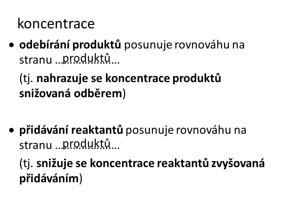 koncentrace  odebírání produktů posunuje rovnováhu na stranu …………………. (tj. nahrazuje se koncentrace produktů snižovaná odběrem)  přidávání reaktantů