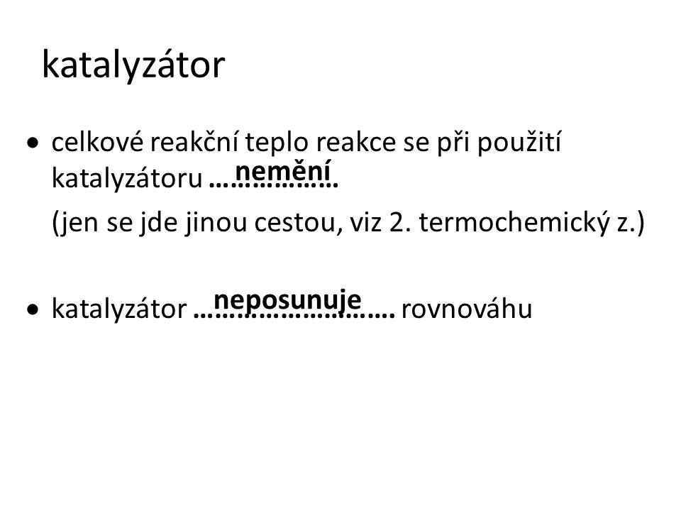 katalyzátor  celkové reakční teplo reakce se při použití katalyzátoru ……………… (jen se jde jinou cestou, viz 2. termochemický z.)  katalyzátor …………………
