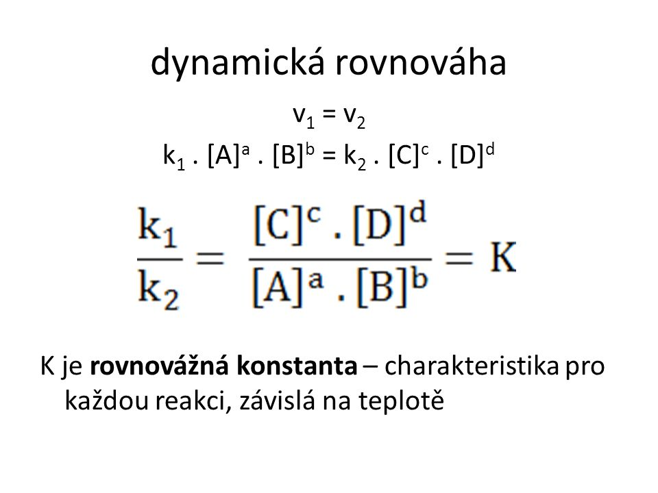 dynamická rovnováha v 1 = v 2 k 1. [A] a. [B] b = k 2. [C] c. [D] d K je rovnovážná konstanta – charakteristika pro každou reakci, závislá na teplotě