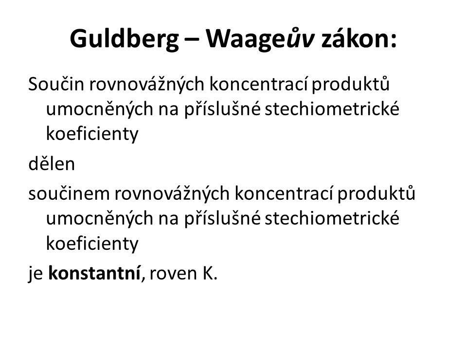 Guldberg – Waageův zákon: Součin rovnovážných koncentrací produktů umocněných na příslušné stechiometrické koeficienty dělen součinem rovnovážných kon