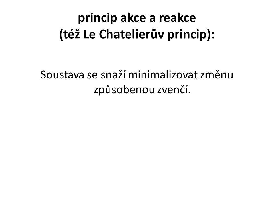 princip akce a reakce (též Le Chatelierův princip): Soustava se snaží minimalizovat změnu způsobenou zvenčí.