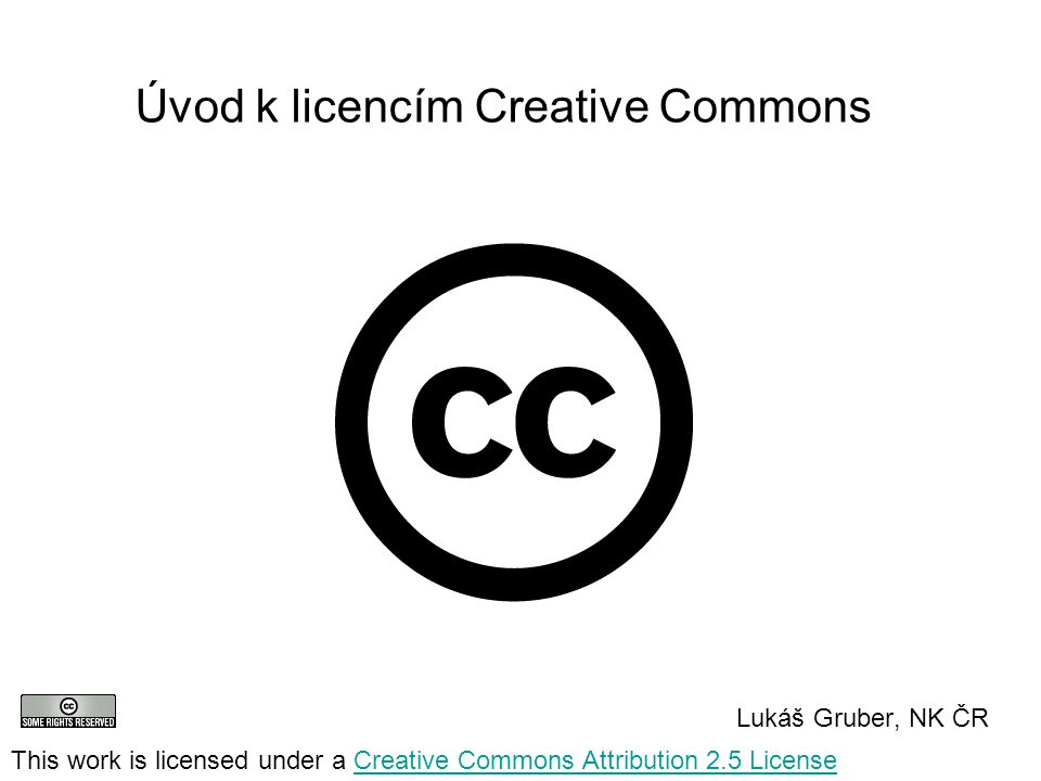 Úvod k licencím Creative Commons Lukáš Gruber, NK ČR This work is licensed under a Creative Commons Attribution 2.5 LicenseCreative Commons Attribution 2.5 License