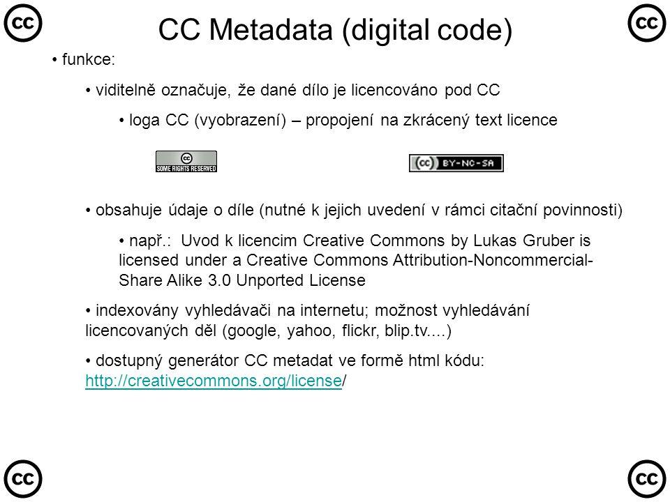 CC Metadata (digital code) • funkce: • viditelně označuje, že dané dílo je licencováno pod CC • loga CC (vyobrazení) – propojení na zkrácený text licence • obsahuje údaje o díle (nutné k jejich uvedení v rámci citační povinnosti) • např.: Uvod k licencim Creative Commons by Lukas Gruber is licensed under a Creative Commons Attribution-Noncommercial- Share Alike 3.0 Unported License • indexovány vyhledávači na internetu; možnost vyhledávání licencovaných děl (google, yahoo, flickr, blip.tv....) • dostupný generátor CC metadat ve formě html kódu: http://creativecommons.org/license/ http://creativecommons.org/license