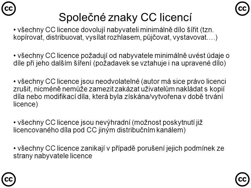 3 podoby CC licencí Plné znění (Legal Code) : dokument s právní váhou Zkrácené znění (Commons Deed) : stručný výklad práv a povinností Metadata (Digital Code) : označení díla odkazem na zkrácené znění licence
