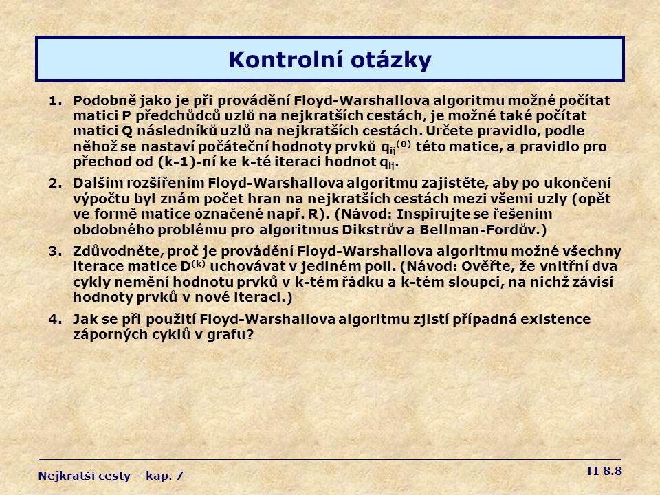 TI 8.19 Zobecněný F-W algoritmus Floyd-Warshall-G(G, ) 1 for i1 to n { 2 for j  1 to n { s ij (0)  (i,j) } 3 s ii (0)  1  (i,i) 4 } 5 for k  1 to n { 6 for i  1 to n { 7 for j  1 to n { 8 s ij (k)  s ij (k-1)  (s ik (k-1)  (s kk (k-1) )*  s kj (k-1) ) 9 } } } 8return S (n) za co je tam ta 1 ??.