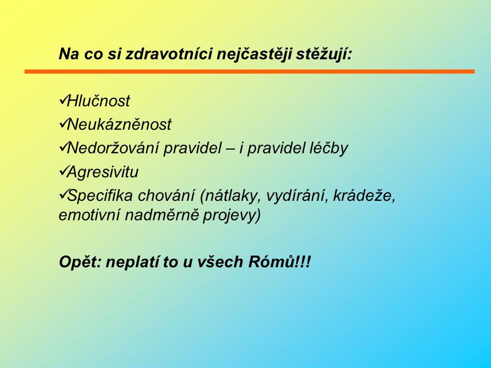 Na co si zdravotníci nejčastěji stěžují:  Hlučnost  Neukázněnost  Nedoržování pravidel – i pravidel léčby  Agresivitu  Specifika chování (nátlaky, vydírání, krádeže, emotivní nadměrně projevy) Opět: neplatí to u všech Rómů!!!