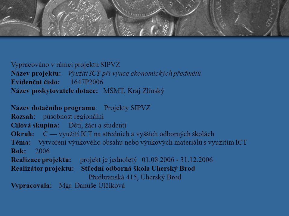 Vypracováno v rámci projektu SIPVZ Název projektu: Využití ICT při výuce ekonomických předmětů Evidenční číslo: 1647P2006 Název poskytovatele dotace: