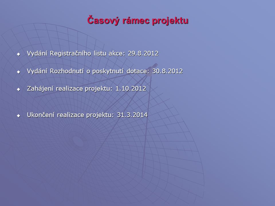 Časový rámec projektu  Vydání Registračního listu akce: 29.8.2012  Vydání Rozhodnutí o poskytnutí dotace: 30.8.2012  Zahájení realizace projektu: 1