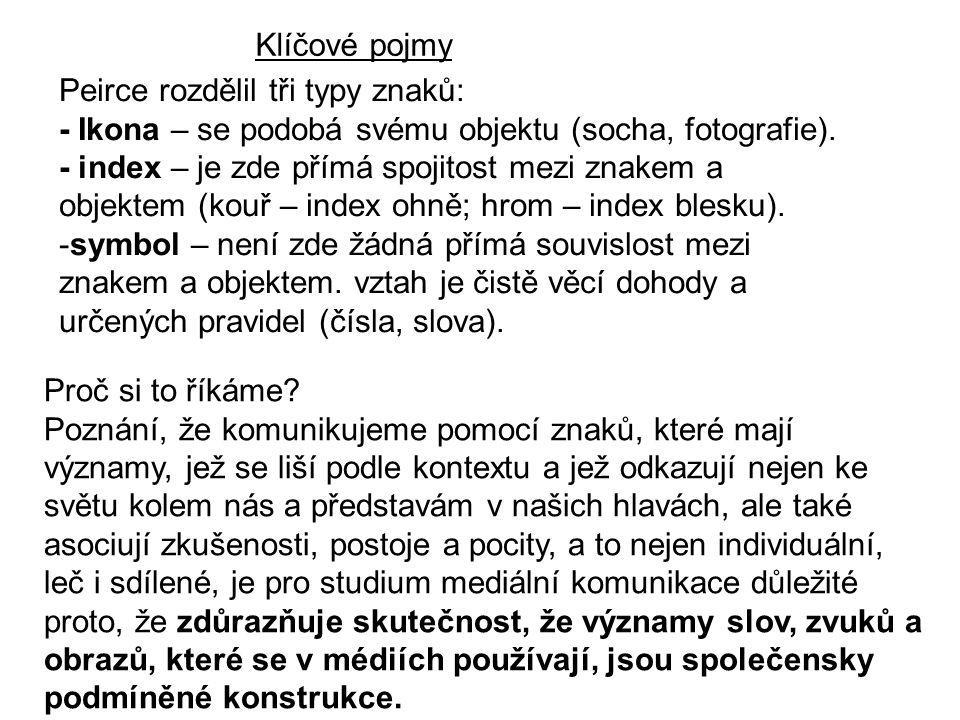 Klíčové pojmy Peirce rozdělil tři typy znaků: - Ikona – se podobá svému objektu (socha, fotografie). - index – je zde přímá spojitost mezi znakem a ob