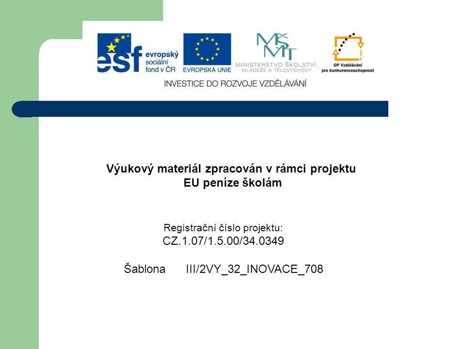 Výukový materiál zpracován v rámci projektu EU peníze školám Registrační číslo projektu: CZ.1.07/1.5.00/34.0349 Šablona III/2VY_32_INOVACE_708
