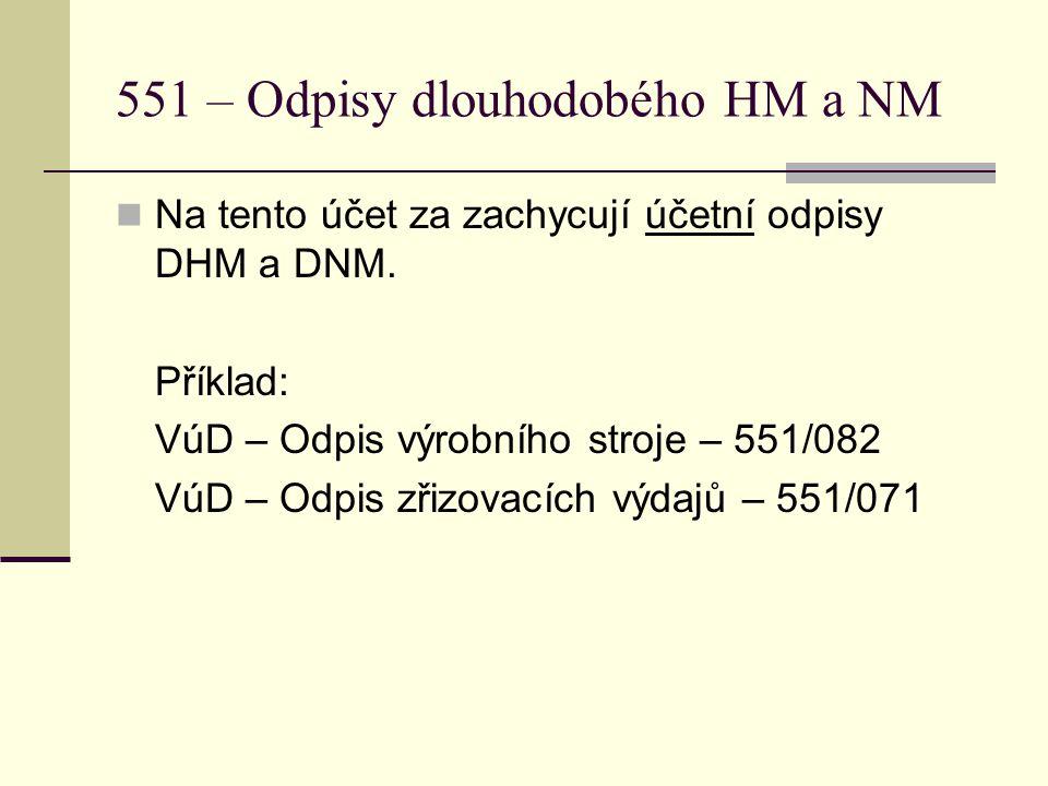551 – Odpisy dlouhodobého HM a NM  Na tento účet za zachycují účetní odpisy DHM a DNM. Příklad: VúD – Odpis výrobního stroje – 551/082 VúD – Odpis zř