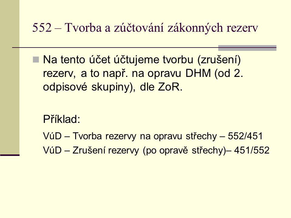 552 – Tvorba a zúčtování zákonných rezerv  Na tento účet účtujeme tvorbu (zrušení) rezerv, a to např. na opravu DHM (od 2. odpisové skupiny), dle ZoR