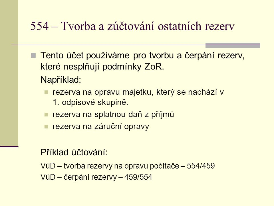 554 – Tvorba a zúčtování ostatních rezerv  Tento účet používáme pro tvorbu a čerpání rezerv, které nesplňují podmínky ZoR. Například:  rezerva na op